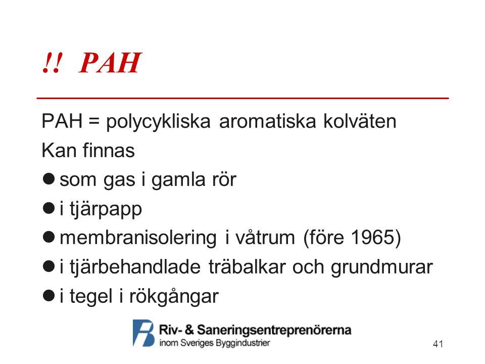 !! PAH PAH = polycykliska aromatiska kolväten Kan finnas  som gas i gamla rör  i tjärpapp  membranisolering i våtrum (före 1965)  i tjärbehandlade