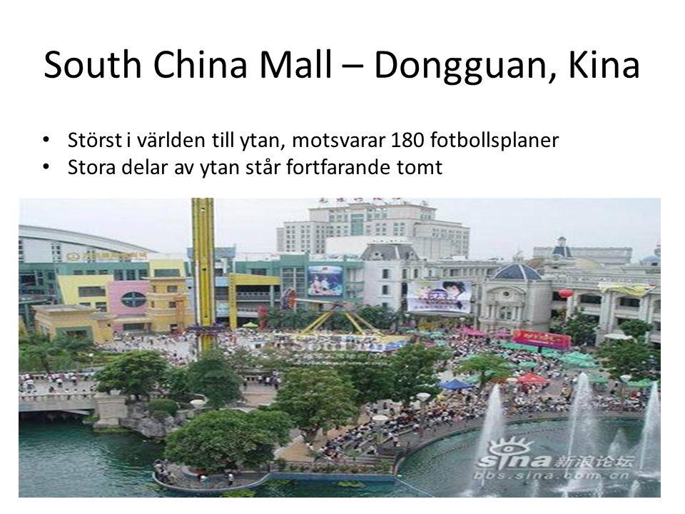 South China Mall – Dongguan, Kina • Störst i världen till ytan, motsvarar 180 fotbollsplaner • Stora delar av ytan står fortfarande tomt