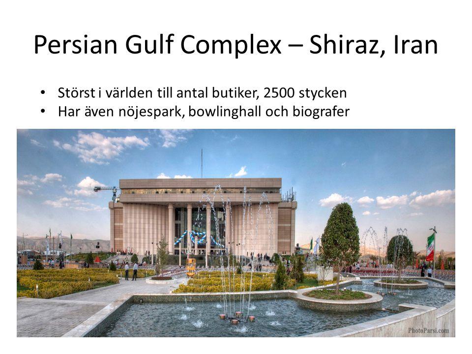 Persian Gulf Complex – Shiraz, Iran • Störst i världen till antal butiker, 2500 stycken • Har även nöjespark, bowlinghall och biografer