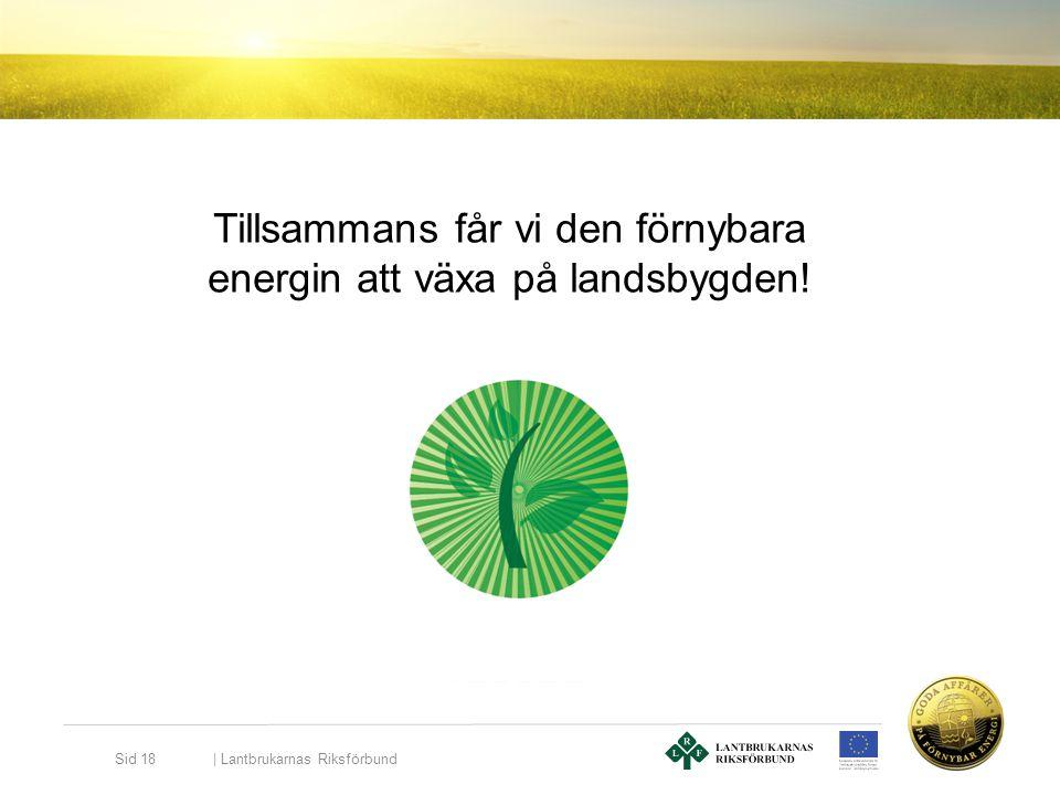   Lantbrukarnas Riksförbund Sid 18 Tillsammans får vi den förnybara energin att växa på landsbygden!