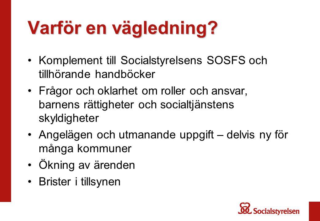 Varför en vägledning? •Komplement till Socialstyrelsens SOSFS och tillhörande handböcker •Frågor och oklarhet om roller och ansvar, barnens rättighete