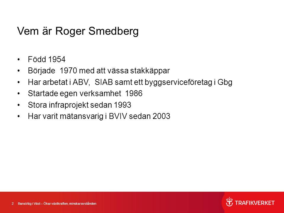 2 BanaVäg i Väst – Ökar växtkraften, minskar avstånden Vem är Roger Smedberg •Född 1954 •Började 1970 med att vässa stakkäppar •Har arbetat i ABV, SIA