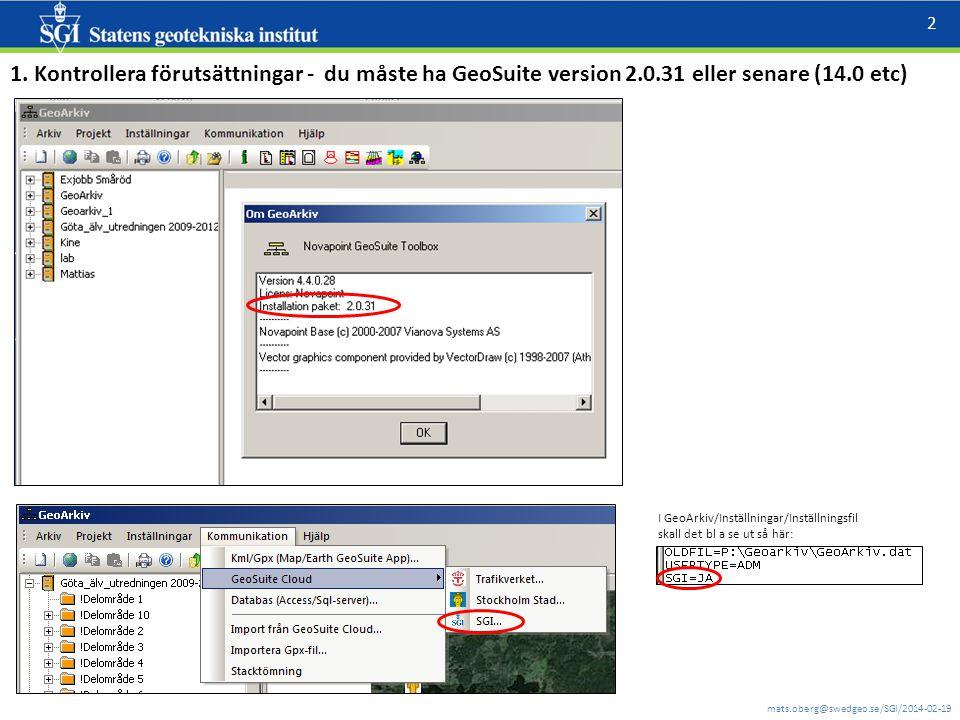 mats.oberg@swedgeo.se/SGI/2014-02-19 2 1. Kontrollera förutsättningar - du måste ha GeoSuite version 2.0.31 eller senare (14.0 etc) I GeoArkiv/Inställ