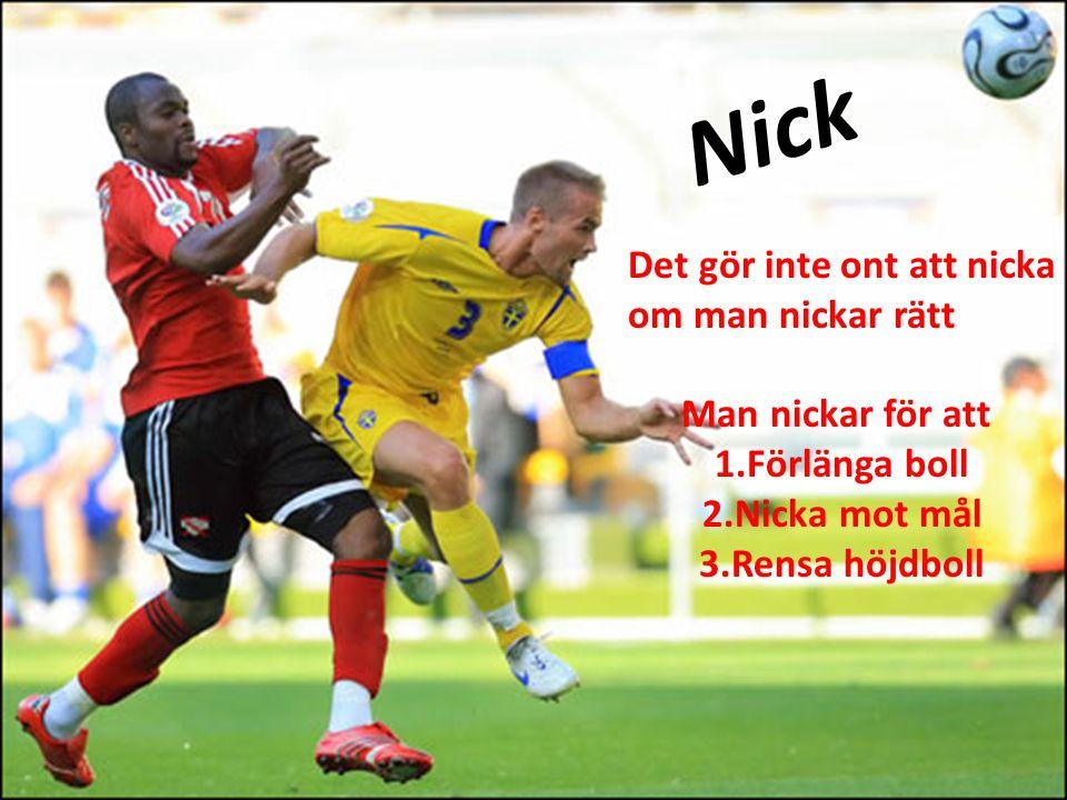 Nick Det gör inte ont att nicka om man nickar rätt Man nickar för att 1.Förlänga boll 2.Nicka mot mål 3.Rensa höjdboll