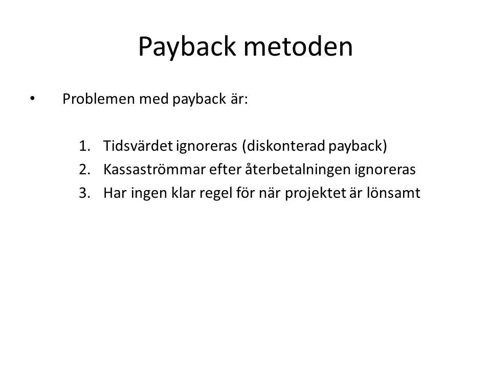 Payback metoden • Problemen med payback är: 1.Tidsvärdet ignoreras (diskonterad payback) 2.Kassaströmmar efter återbetalningen ignoreras 3.Har ingen k