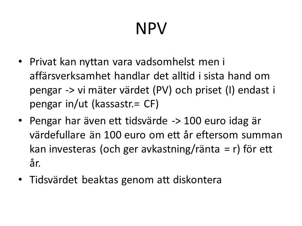 NPV • Privat kan nyttan vara vadsomhelst men i affärsverksamhet handlar det alltid i sista hand om pengar -> vi mäter värdet (PV) och priset (I) endast i pengar in/ut (kassastr.= CF) • Pengar har även ett tidsvärde -> 100 euro idag är värdefullare än 100 euro om ett år eftersom summan kan investeras (och ger avkastning/ränta = r) för ett år.