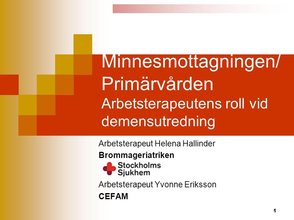 1 Minnesmottagningen/ Primärvården Arbetsterapeutens roll vid demensutredning Arbetsterapeut Helena Hallinder Brommageriatriken Arbetsterapeut Yvonne