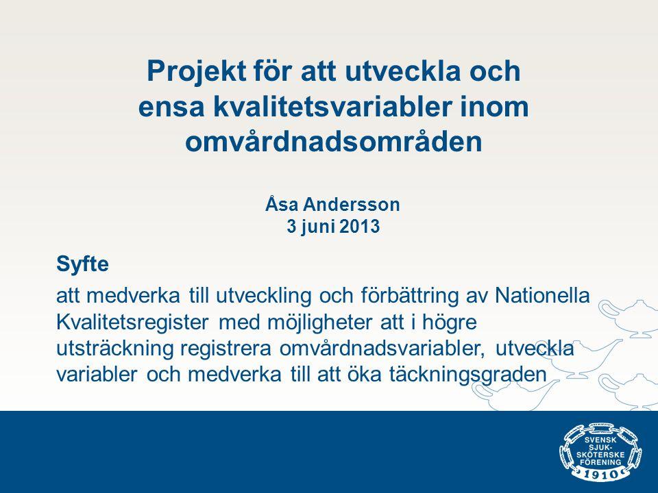 Projekt för att utveckla och ensa kvalitetsvariabler inom omvårdnadsområden Åsa Andersson 3 juni 2013 Syfte att medverka till utveckling och förbättring av Nationella Kvalitetsregister med möjligheter att i högre utsträckning registrera omvårdnadsvariabler, utveckla variabler och medverka till att öka täckningsgraden