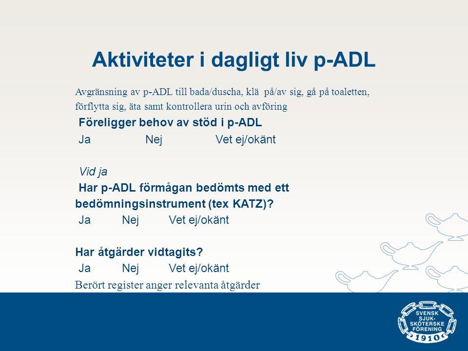 Aktiviteter i dagligt liv p-ADL Avgränsning av p-ADL till bada/duscha, klä på/av sig, gå på toaletten, förflytta sig, äta samt kontrollera urin och avföring Föreligger behov av stöd i p-ADL Ja NejVet ej/okänt Vid ja Har p-ADL förmågan bedömts med ett bedömningsinstrument (tex KATZ).