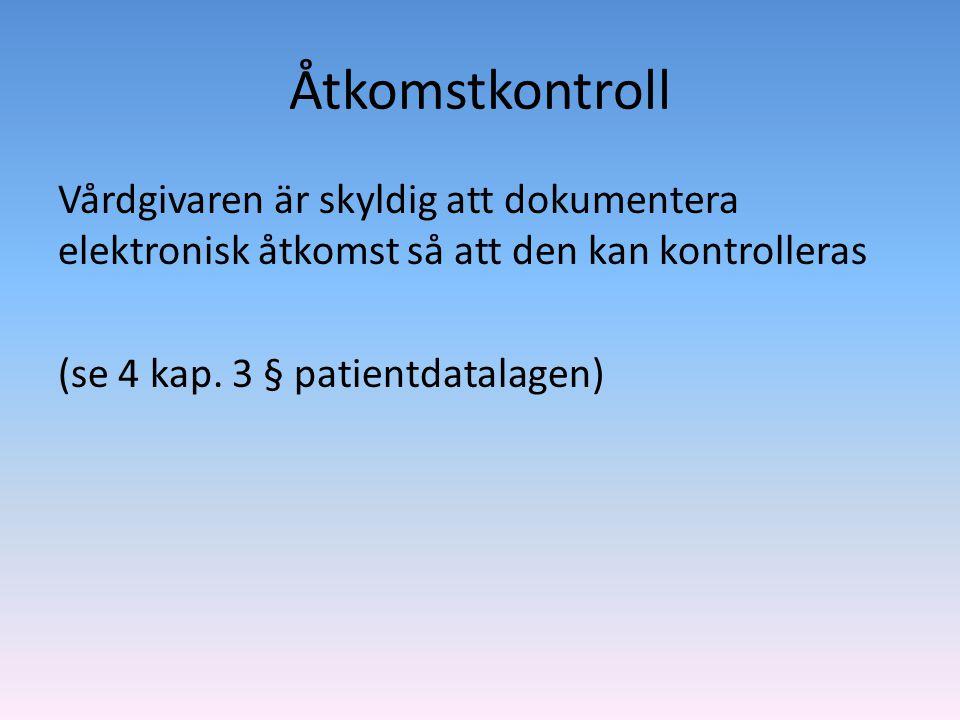 Åtkomstkontroll Vårdgivaren är skyldig att dokumentera elektronisk åtkomst så att den kan kontrolleras (se 4 kap. 3 § patientdatalagen)