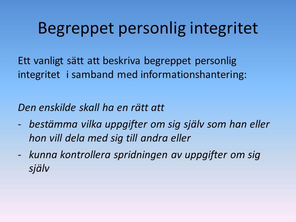 Begreppet personlig integritet Ett vanligt sätt att beskriva begreppet personlig integritet i samband med informationshantering: Den enskilde skall ha