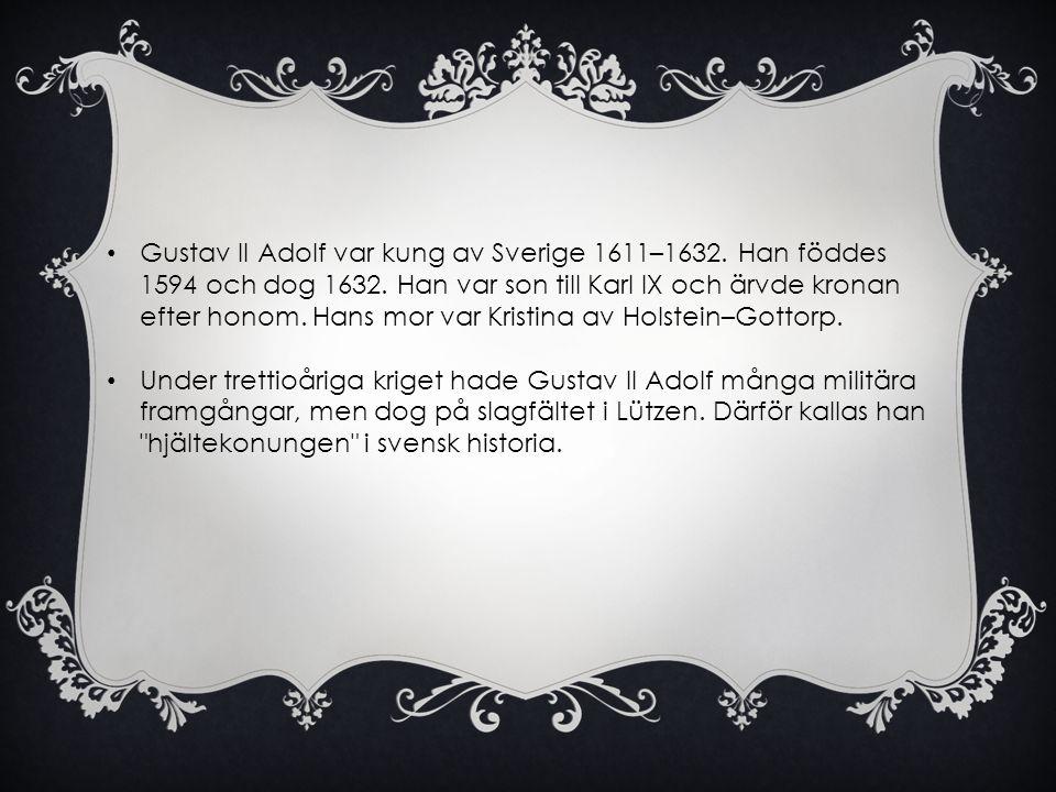 • Gustav II Adolf var kung av Sverige 1611–1632. Han föddes 1594 och dog 1632. Han var son till Karl IX och ärvde kronan efter honom. Hans mor var Kri