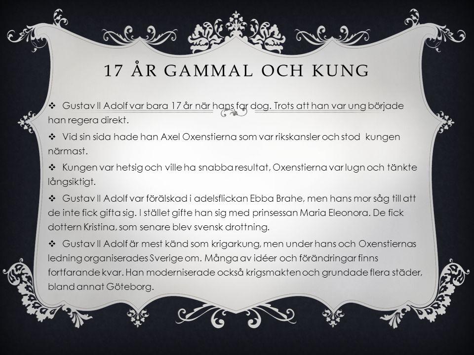 17 ÅR GAMMAL OCH KUNG  Gustav II Adolf var bara 17 år när hans far dog. Trots att han var ung började han regera direkt.  Vid sin sida hade han Axel