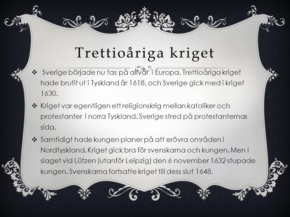 Trettioåriga kriget  Sverige började nu tas på allvar i Europa. Trettioåriga kriget hade brutit ut i Tyskland år 1618, och Sverige gick med i kriget