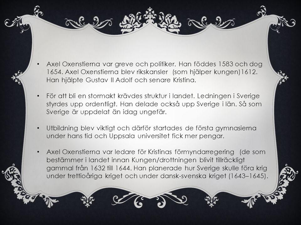 • Axel Oxenstierna var greve och politiker. Han föddes 1583 och dog 1654. Axel Oxenstierna blev rikskansler (som hjälper kungen)1612. Han hjälpte Gust