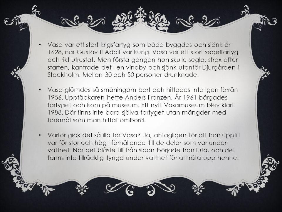 • Vasa var ett stort krigsfartyg som både byggdes och sjönk år 1628, när Gustav II Adolf var kung. Vasa var ett stort segelfartyg och rikt utrustat. M