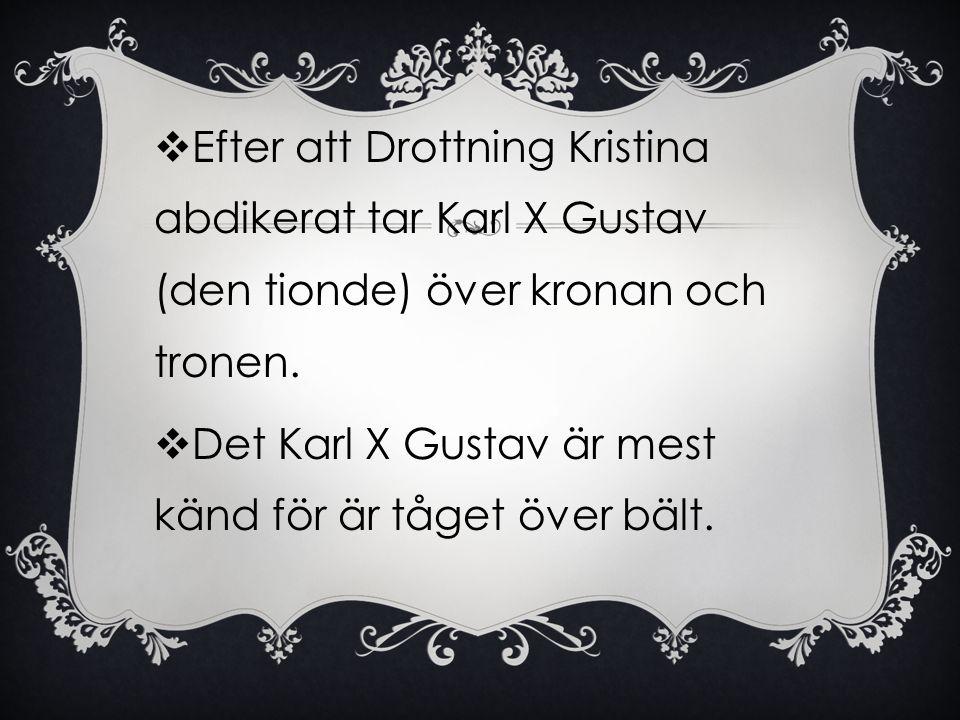  Efter att Drottning Kristina abdikerat tar Karl X Gustav (den tionde) över kronan och tronen.  Det Karl X Gustav är mest känd för är tåget över bäl