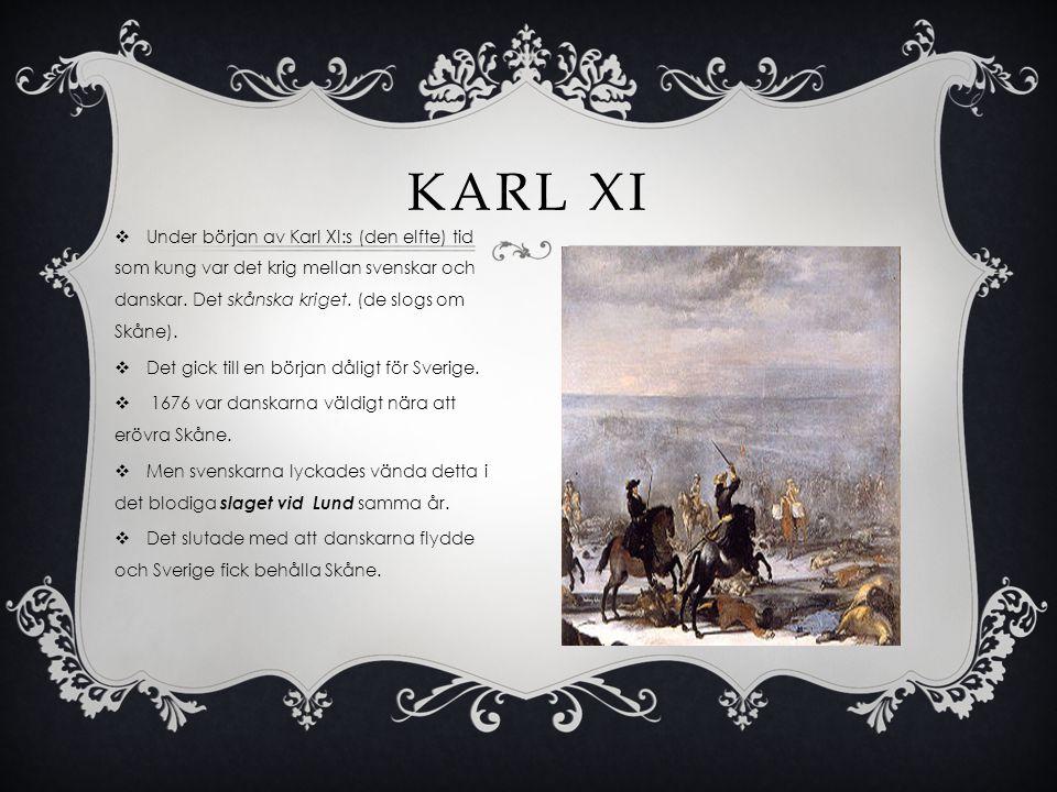  Under början av Karl XI:s (den elfte) tid som kung var det krig mellan svenskar och danskar. Det skånska kriget. (de slogs om Skåne).  Det gick til