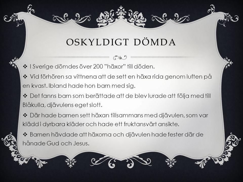 """OSKYLDIGT DÖMDA  I Sverige dömdes över 200 """"häxor"""" till döden.  Vid förhören sa vittnena att de sett en häxa rida genom luften på en kvast. Ibland h"""