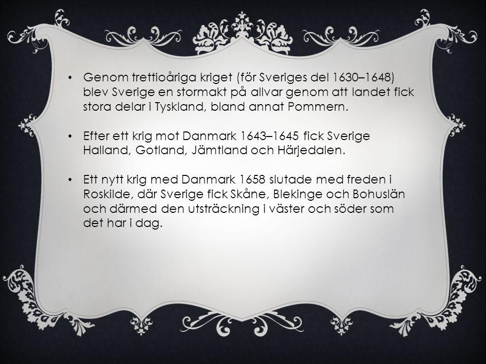 • Genom trettioåriga kriget (för Sveriges del 1630–1648) blev Sverige en stormakt på allvar genom att landet fick stora delar i Tyskland, bland annat