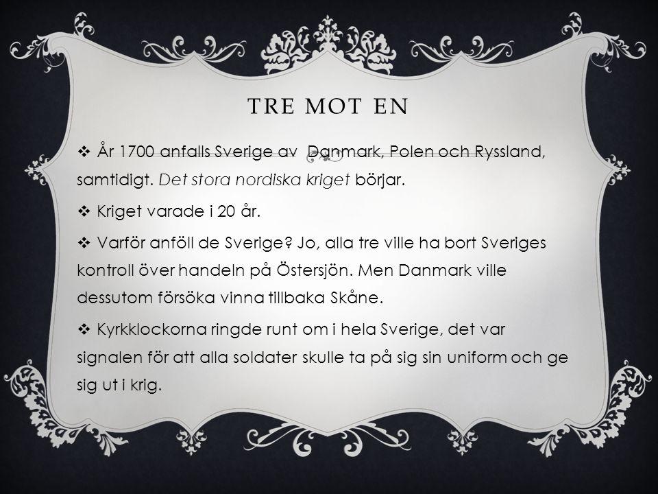 TRE MOT EN  År 1700 anfalls Sverige av Danmark, Polen och Ryssland, samtidigt. Det stora nordiska kriget börjar.  Kriget varade i 20 år.  Varför an