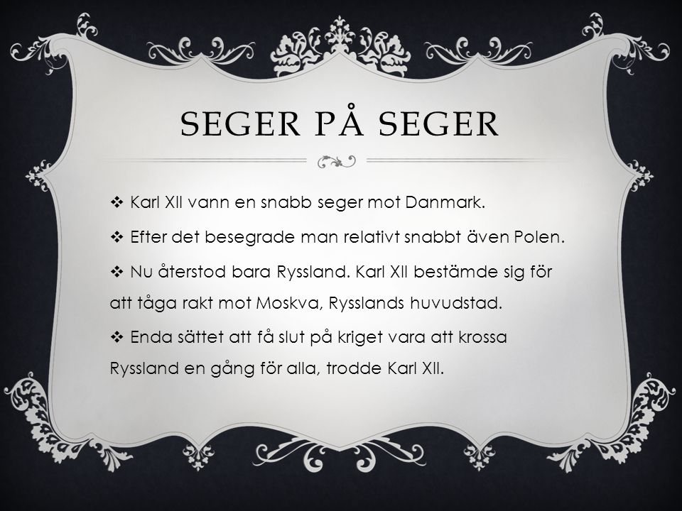 SEGER PÅ SEGER  Karl XII vann en snabb seger mot Danmark.  Efter det besegrade man relativt snabbt även Polen.  Nu återstod bara Ryssland. Karl XII