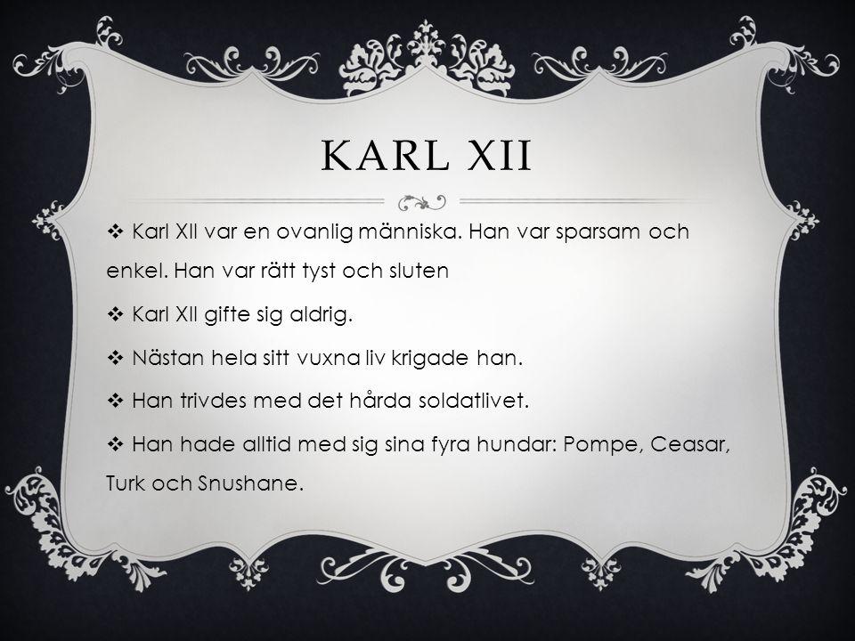 KARL XII  Karl XII var en ovanlig människa. Han var sparsam och enkel. Han var rätt tyst och sluten  Karl XII gifte sig aldrig.  Nästan hela sitt v