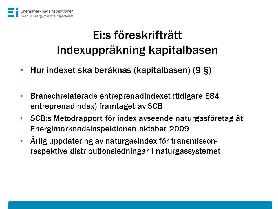 Ei:s föreskrifträtt Indexuppräkning kapitalbasen • Hur indexet ska beräknas (kapitalbasen) (9 §) • Branschrelaterade entreprenadindexet (tidigare E84 entreprenadindex) framtaget av SCB • SCB:s Metodrapport för index avseende naturgasföretag åt Energimarknadsinspektionen oktober 2009 • Årlig uppdatering av naturgasindex för transmisson- respektive distributionsledningar i naturgassystemet