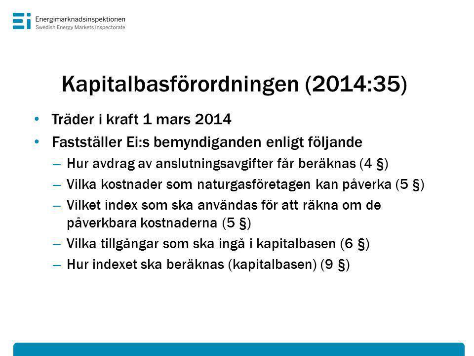 Kapitalbasförordningen (2014:35) • Träder i kraft 1 mars 2014 • Fastställer Ei:s bemyndiganden enligt följande – Hur avdrag av anslutningsavgifter får beräknas (4 §) – Vilka kostnader som naturgasföretagen kan påverka (5 §) – Vilket index som ska användas för att räkna om de påverkbara kostnaderna (5 §) – Vilka tillgångar som ska ingå i kapitalbasen (6 §) – Hur indexet ska beräknas (kapitalbasen) (9 §)