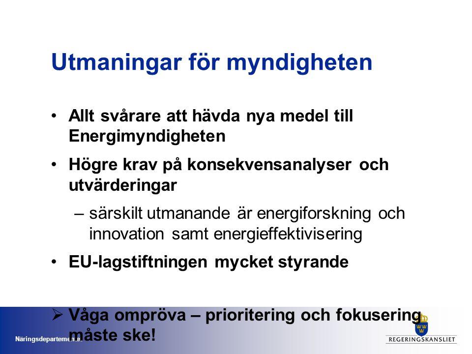 Näringsdepartementet Utmaningar för myndigheten •Allt svårare att hävda nya medel till Energimyndigheten •Högre krav på konsekvensanalyser och utvärderingar –särskilt utmanande är energiforskning och innovation samt energieffektivisering •EU-lagstiftningen mycket styrande  Våga ompröva – prioritering och fokusering måste ske!