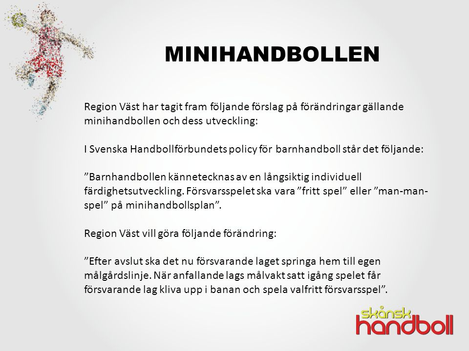 MINIHANDBOLLEN Region Väst har tagit fram följande förslag på förändringar gällande minihandbollen och dess utveckling: I Svenska Handbollförbundets policy för barnhandboll står det följande: Barnhandbollen kännetecknas av en långsiktig individuell färdighetsutveckling.