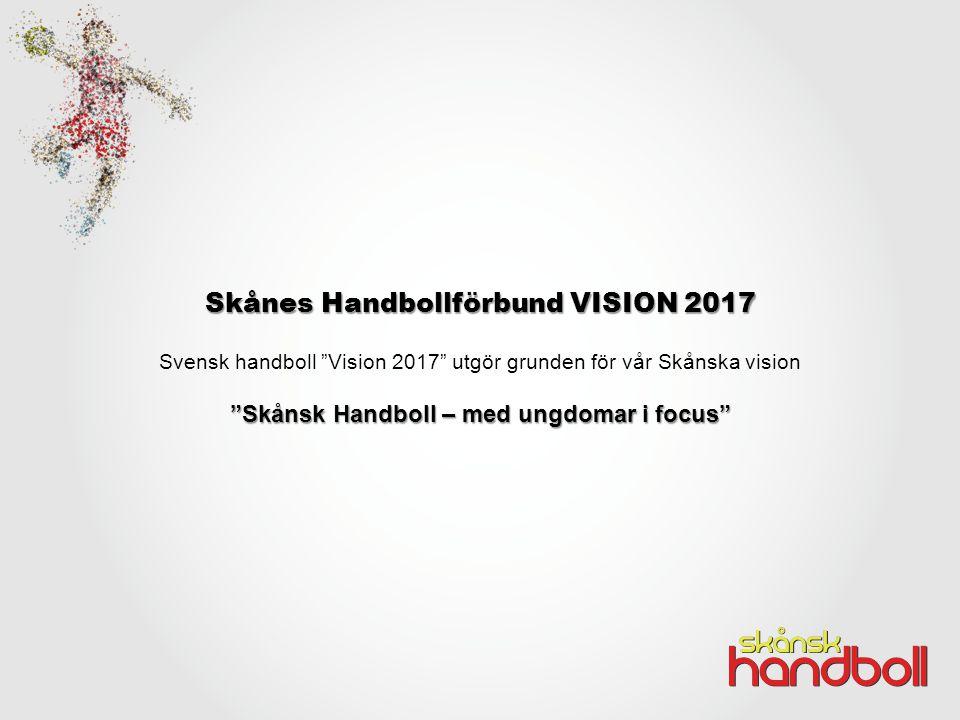 Skånes Handbollförbund VISION 2017 Svensk handboll Vision 2017 utgör grunden för vår Skånska vision Skånsk Handboll – med ungdomar i focus