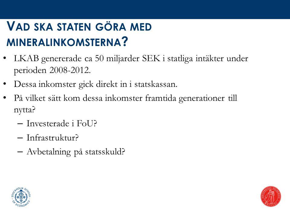 V AD SKA STATEN GÖRA MED MINERALINKOMSTERNA ? • LKAB genererade ca 50 miljarder SEK i statliga intäkter under perioden 2008-2012. • Dessa inkomster gi