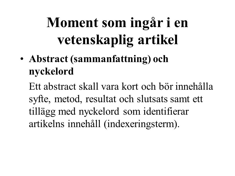 Moment som ingår i en vetenskaplig artikel •Abstract (sammanfattning) och nyckelord Ett abstract skall vara kort och bör innehålla syfte, metod, resultat och slutsats samt ett tillägg med nyckelord som identifierar artikelns innehåll (indexeringsterm).