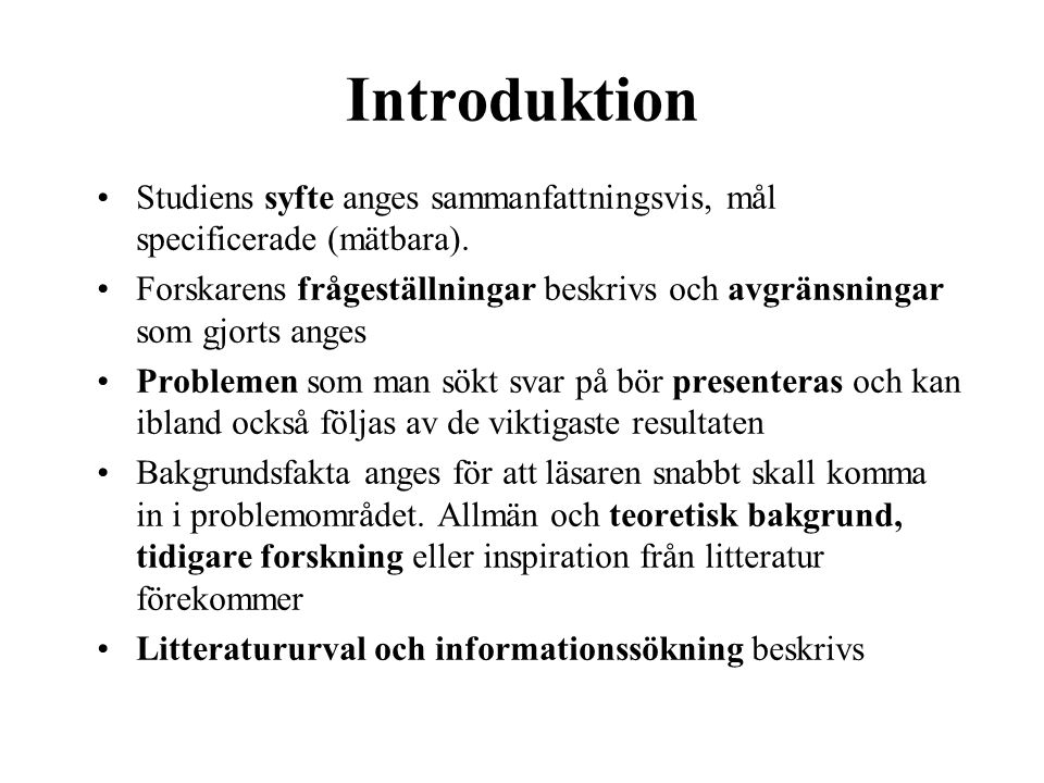 Introduktion •Studiens syfte anges sammanfattningsvis, mål specificerade (mätbara). •Forskarens frågeställningar beskrivs och avgränsningar som gjorts