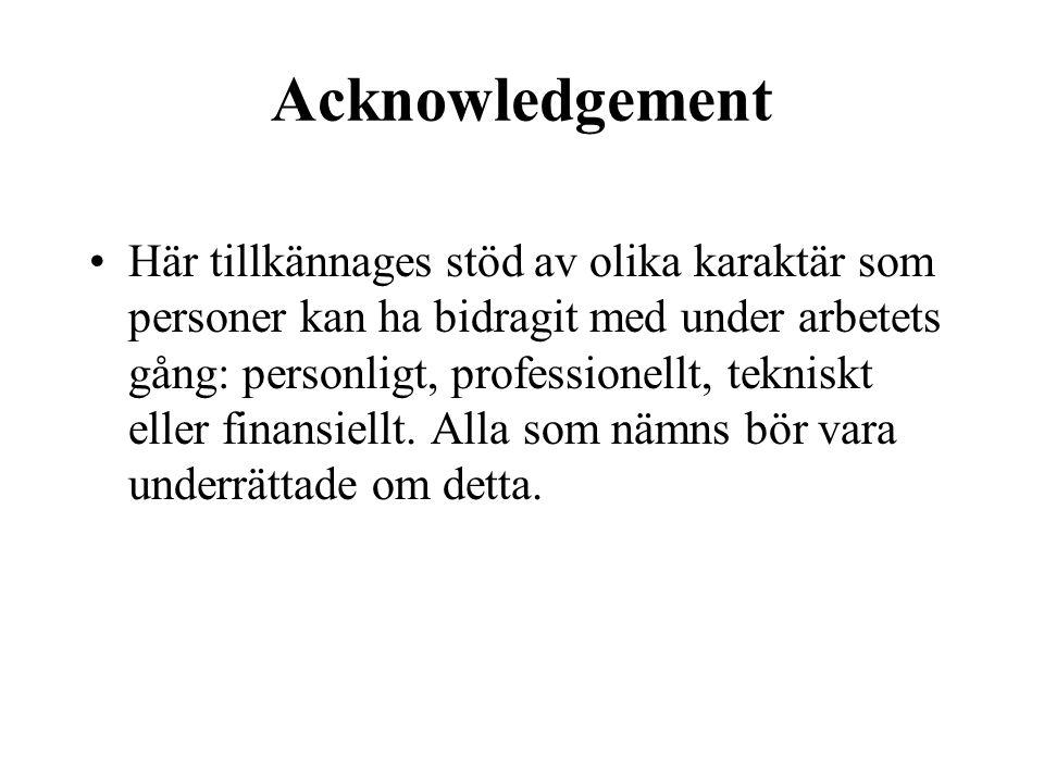 Acknowledgement •Här tillkännages stöd av olika karaktär som personer kan ha bidragit med under arbetets gång: personligt, professionellt, tekniskt eller finansiellt.