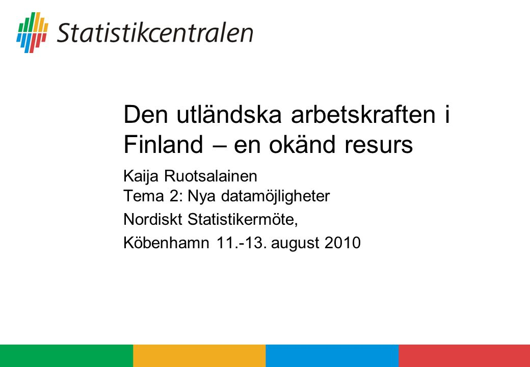 Den utländska arbetskraften i Finland – en okänd resurs Kaija Ruotsalainen Tema 2: Nya datamöjligheter Nordiskt Statistikermöte, Köbenhamn 11.-13.