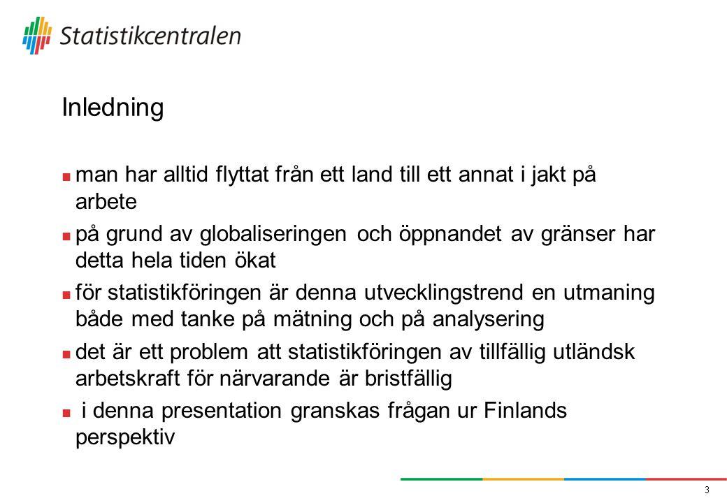 Inledning  man har alltid flyttat från ett land till ett annat i jakt på arbete  på grund av globaliseringen och öppnandet av gränser har detta hela tiden ökat  för statistikföringen är denna utvecklingstrend en utmaning både med tanke på mätning och på analysering  det är ett problem att statistikföringen av tillfällig utländsk arbetskraft för närvarande är bristfällig  i denna presentation granskas frågan ur Finlands perspektiv 3