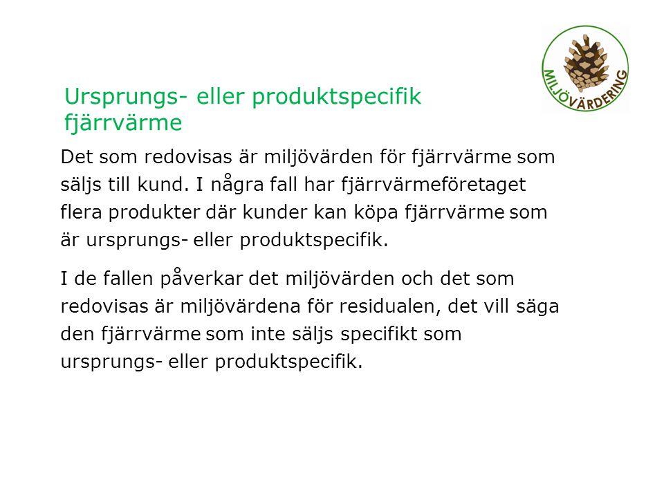 Ursprungs- eller produktspecifik fjärrvärme Det som redovisas är miljövärden för fjärrvärme som säljs till kund.