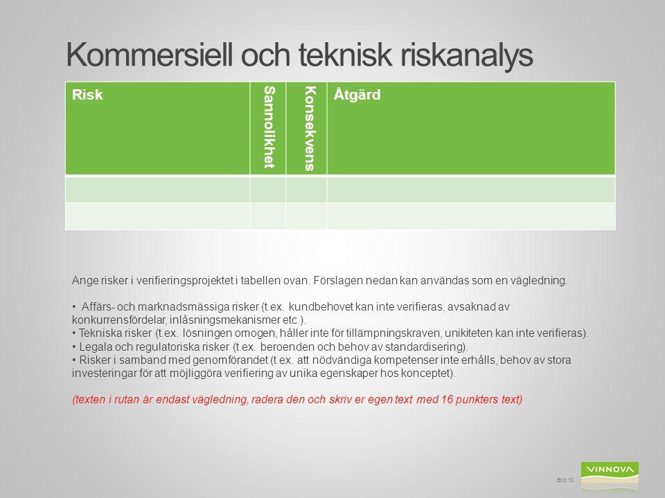 Kommersiell och teknisk riskanalys Risk SannolikhetKonsekvens Åtgärd Bild 10 Ange risker i verifieringsprojektet i tabellen ovan. Förslagen nedan kan