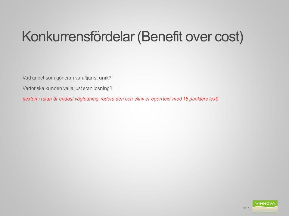 Konkurrensfördelar (Benefit over cost) Vad är det som gör eran vara/tjänst unik? Varför ska kunden välja just eran lösning? (texten i rutan är endast