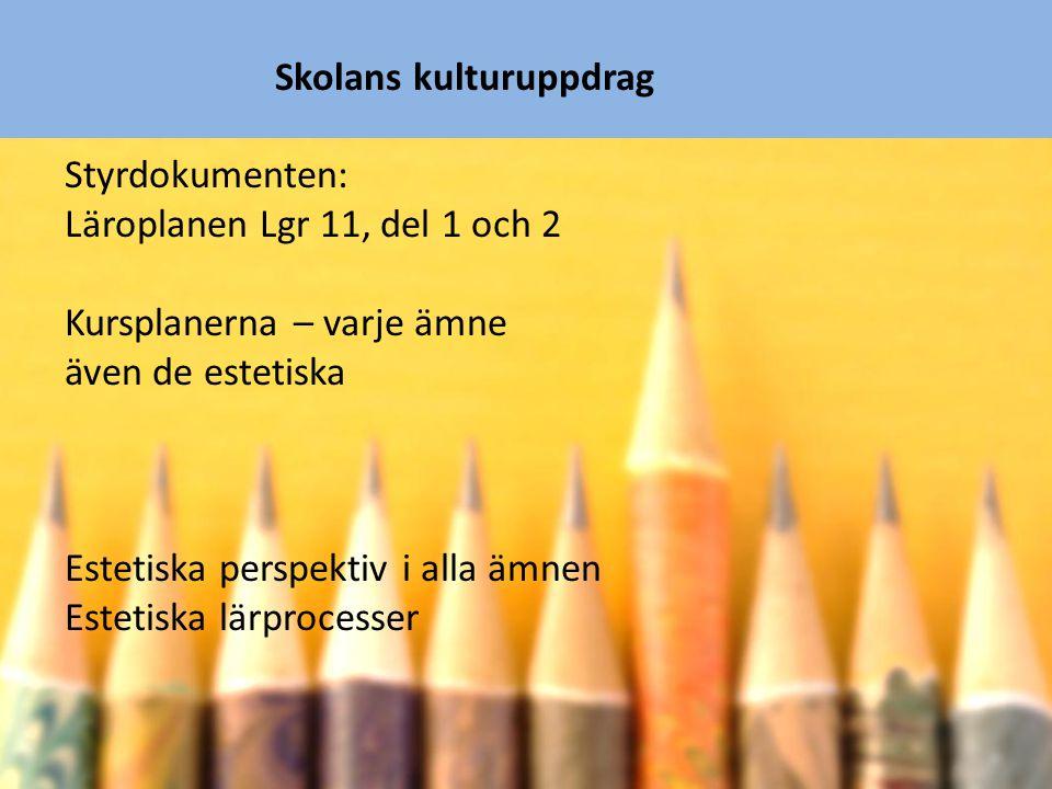 Skolans kulturuppdrag Styrdokumenten: Läroplanen Lgr 11, del 1 och 2 Kursplanerna – varje ämne även de estetiska Estetiska perspektiv i alla ämnen Est