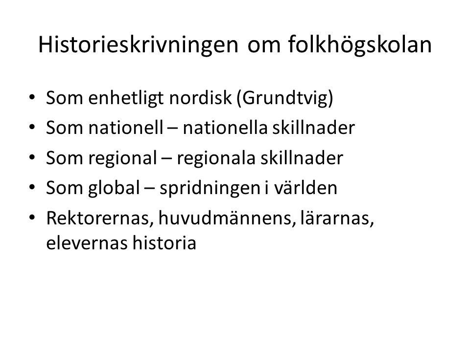 Historieskrivningen om folkhögskolan • Som enhetligt nordisk (Grundtvig) • Som nationell – nationella skillnader • Som regional – regionala skillnader • Som global – spridningen i världen • Rektorernas, huvudmännens, lärarnas, elevernas historia