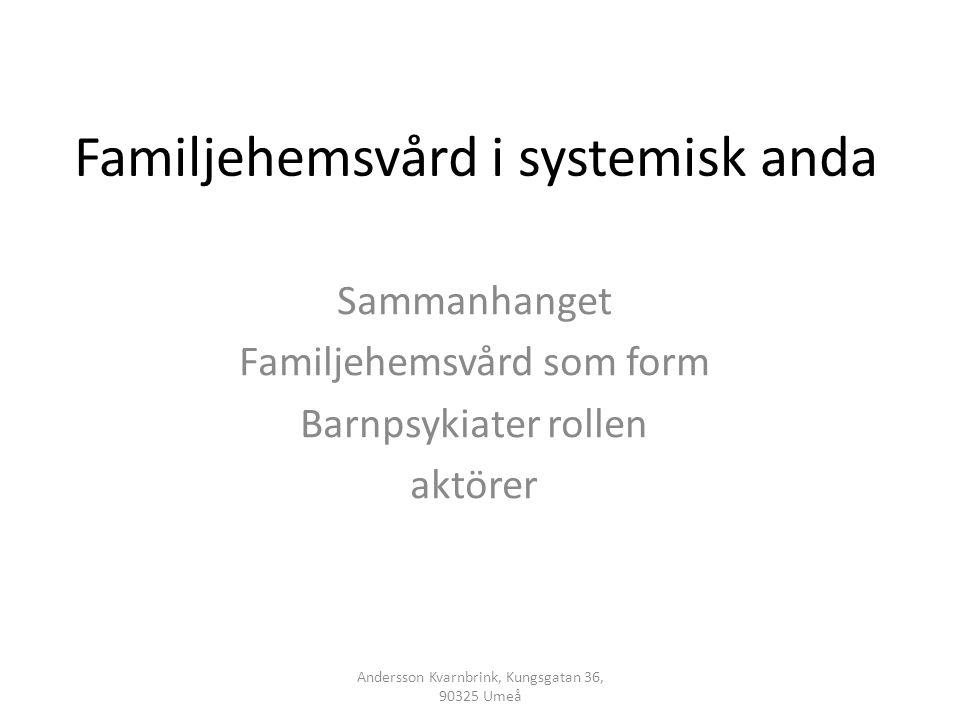 Familjehemsvård i systemisk anda Sammanhanget Familjehemsvård som form Barnpsykiater rollen aktörer Andersson Kvarnbrink, Kungsgatan 36, 90325 Umeå