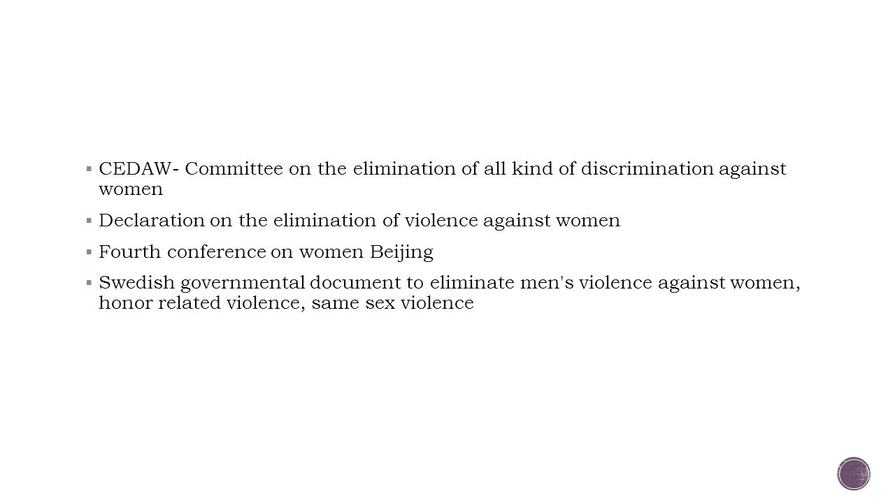  CEDAW- Committee on the elimination of all kind of discrimination against women  Declaration on the elimination of violence against women  Fourth conference on women Beijing  Swedish governmental document to eliminate men s violence against women, honor related violence, same sex violence