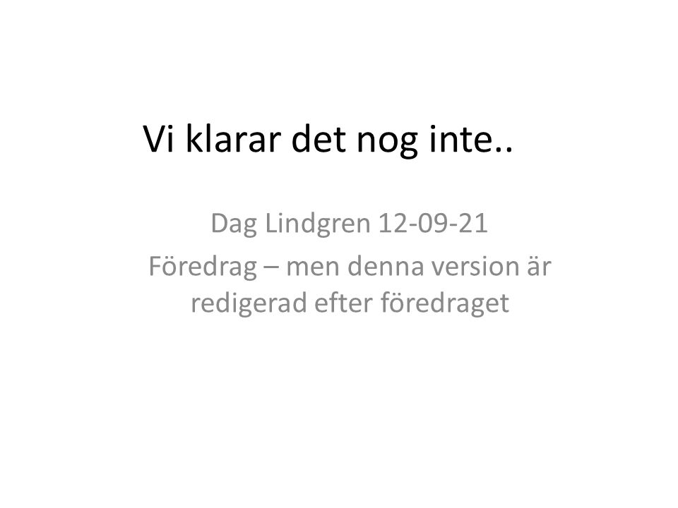 Vi klarar det nog inte.. Dag Lindgren 12-09-21 Föredrag – men denna version är redigerad efter föredraget