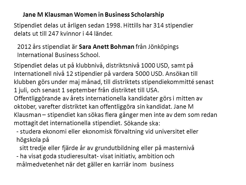 Jane M Klausman Women in Business Scholarship Stipendiet delas ut årligen sedan 1998. Hittills har 314 stipendier delats ut till 247 kvinnor i 44 länd