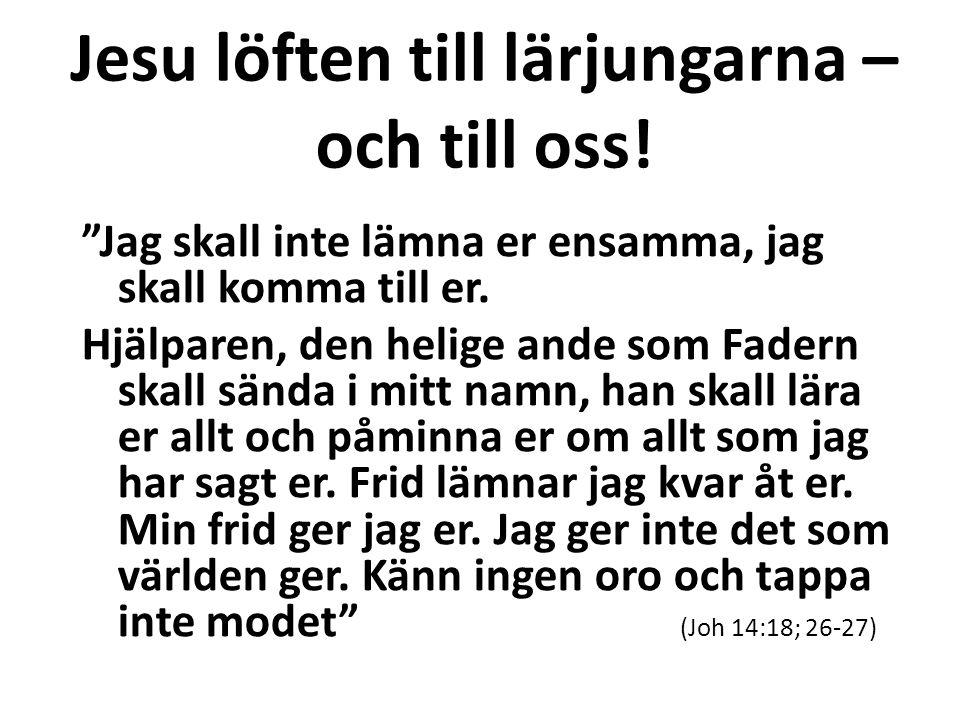 """Jesu löften till lärjungarna – och till oss! """"Jag skall inte lämna er ensamma, jag skall komma till er. Hjälparen, den helige ande som Fadern skall sä"""