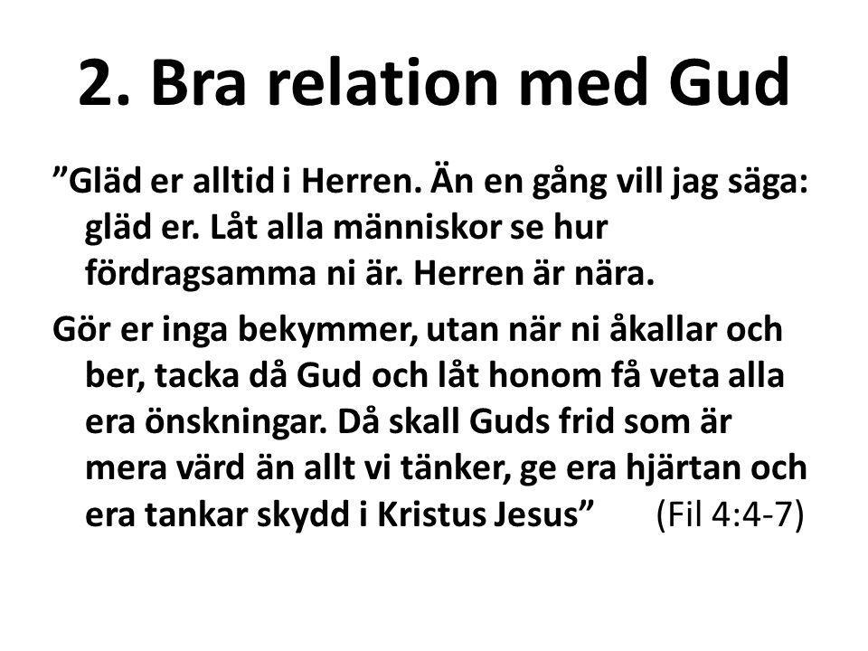 """2. Bra relation med Gud """"Gläd er alltid i Herren. Än en gång vill jag säga: gläd er. Låt alla människor se hur fördragsamma ni är. Herren är nära. Gör"""