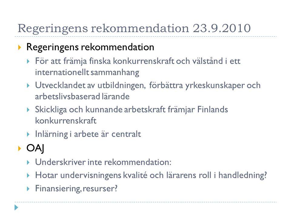 Regeringens rekommendation 23.9.2010  Regeringens rekommendation  För att främja finska konkurrenskraft och välstånd i ett internationellt sammanhang  Utvecklandet av utbildningen, förbättra yrkeskunskaper och arbetslivsbaserad lärande  Skickliga och kunnande arbetskraft främjar Finlands konkurrenskraft  Inlärning i arbete är centralt  OAJ  Underskriver inte rekommendation:  Hotar undervisningens kvalité och lärarens roll i handledning.